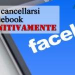 Come cancellarsi da Facebook: eliminare account e dati del profilo Fb definitivamente